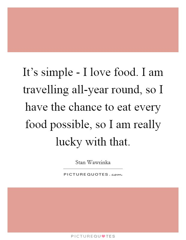 It's simple - I love food. I am travelling all-year round, so I have the chance to eat every food possible, so I am really lucky with that Picture Quote #1
