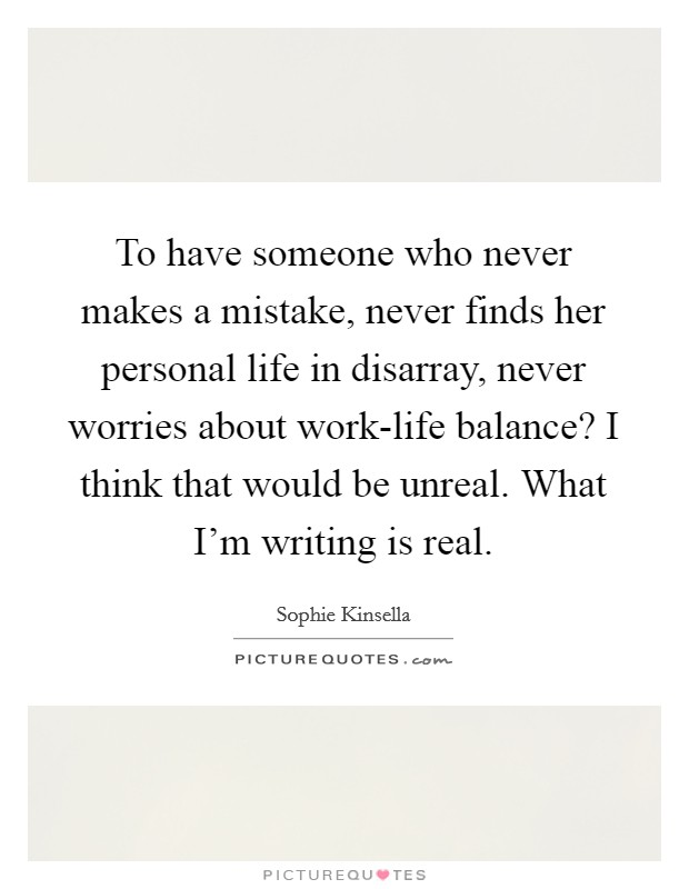 To have someone who never makes a mistake, never finds her personal life in disarray, never worries about work-life balance? I think that would be unreal. What I'm writing is real Picture Quote #1