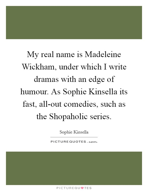 My real name is Madeleine Wickham, under which I write dramas with an edge of humour. As Sophie Kinsella its fast, all-out comedies, such as the Shopaholic series Picture Quote #1