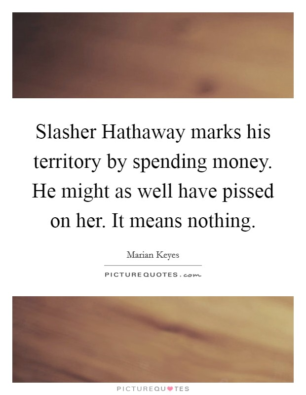Slasher Hathaway marks his territory by spending money. He might as well have pissed on her. It means nothing Picture Quote #1
