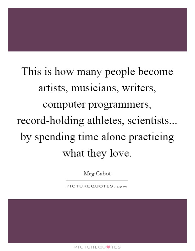 This is how many people become artists, musicians, writers, computer programmers, record-holding athletes, scientists... by spending time alone practicing what they love Picture Quote #1