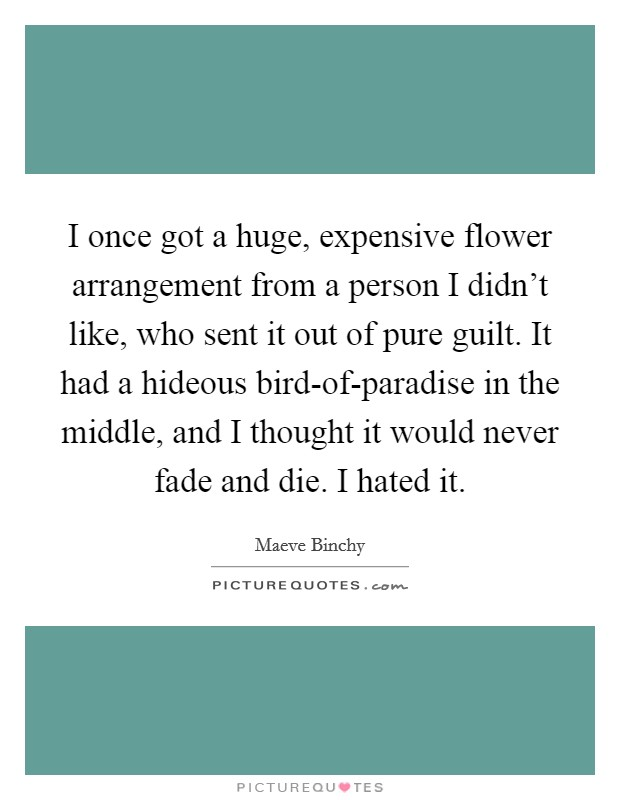 I once got a huge, expensive flower arrangement from a person I didn't like, who sent it out of pure guilt. It had a hideous bird-of-paradise in the middle, and I thought it would never fade and die. I hated it Picture Quote #1