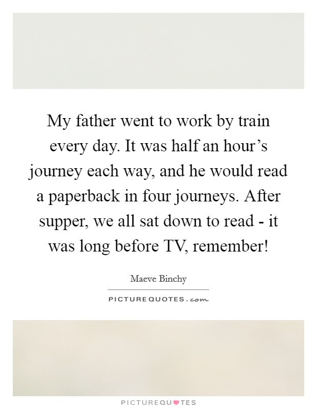 My father went to work by train every day. It was half an hour's journey each way, and he would read a paperback in four journeys. After supper, we all sat down to read - it was long before TV, remember! Picture Quote #1