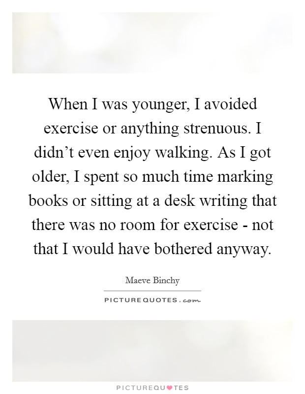When I was younger, I avoided exercise or anything strenuous. I didn't even enjoy walking. As I got older, I spent so much time marking books or sitting at a desk writing that there was no room for exercise - not that I would have bothered anyway Picture Quote #1