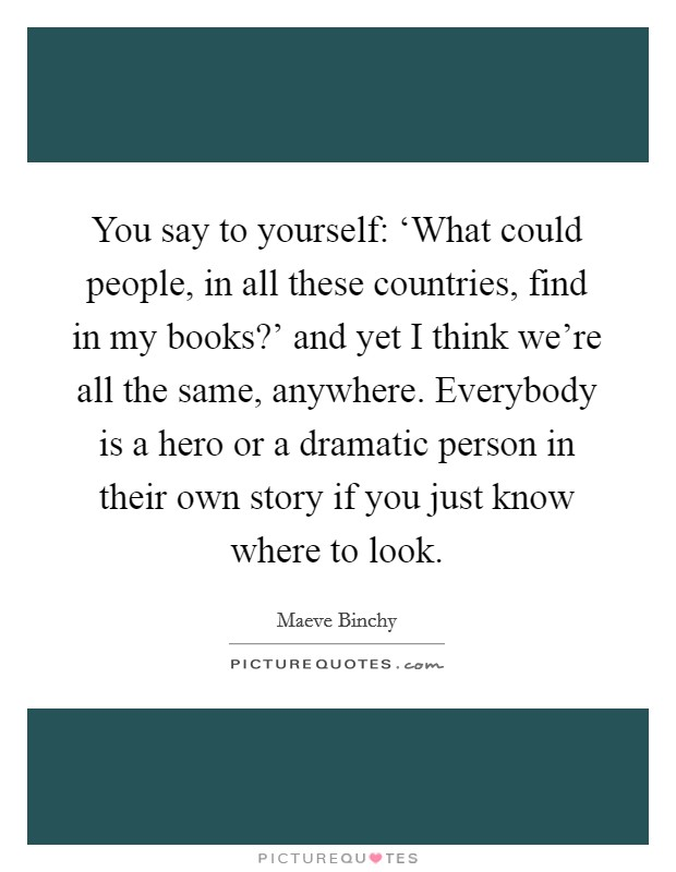 You say to yourself: 'What could people, in all these countries, find in my books?' and yet I think we're all the same, anywhere. Everybody is a hero or a dramatic person in their own story if you just know where to look Picture Quote #1