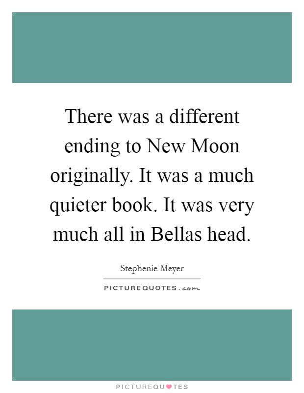 There was a different ending to New Moon originally. It was a much quieter book. It was very much all in Bellas head Picture Quote #1