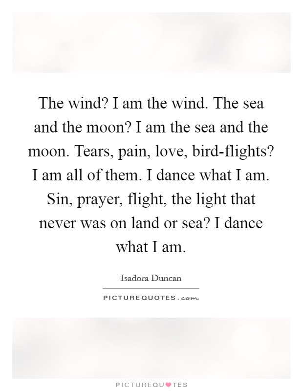 The wind? I am the wind. The sea and the moon? I am the sea and the moon. Tears, pain, love, bird-flights? I am all of them. I dance what I am. Sin, prayer, flight, the light that never was on land or sea? I dance what I am Picture Quote #1