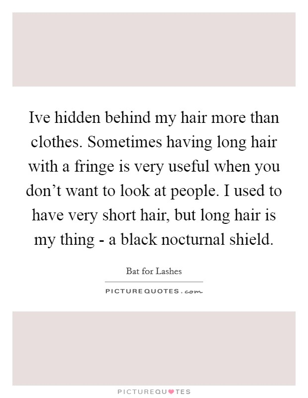 Ive hidden behind my hair more than clothes. Sometimes having long hair with a fringe is very useful when you don't want to look at people. I used to have very short hair, but long hair is my thing - a black nocturnal shield Picture Quote #1
