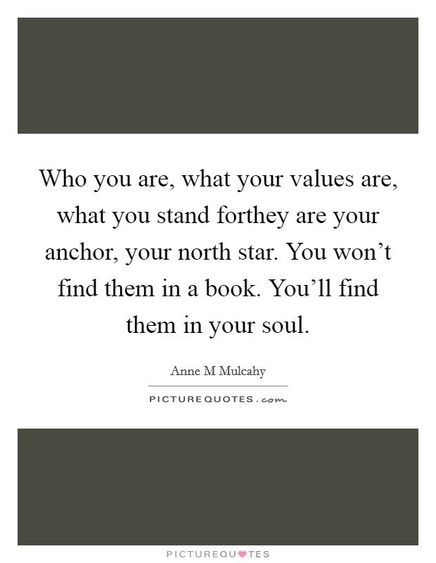 Who you are, what your values are, what you stand forthey are your anchor, your north star. You won't find them in a book. You'll find them in your soul Picture Quote #1