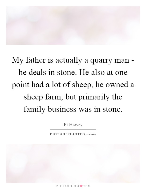 My father is actually a quarry man - he deals in stone. He also at one point had a lot of sheep, he owned a sheep farm, but primarily the family business was in stone Picture Quote #1