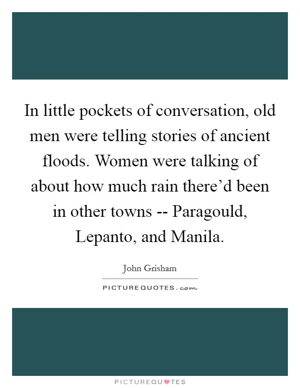 In little pockets of conversation, old men were telling stories of ancient floods. Women were talking of about how much rain there'd been in other towns -- Paragould, Lepanto, and Manila Picture Quote #1