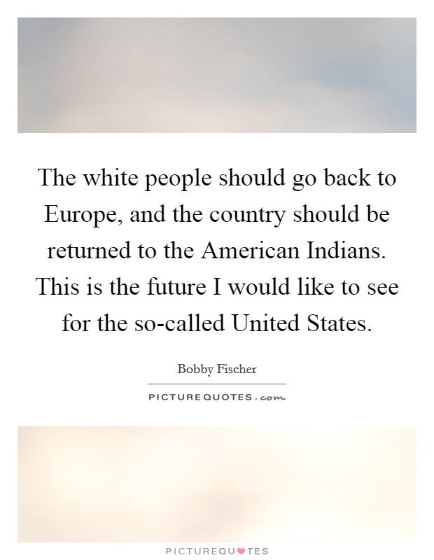 The white people should go back to Europe, and the country should be returned to the American Indians. This is the future I would like to see for the so-called United States Picture Quote #1