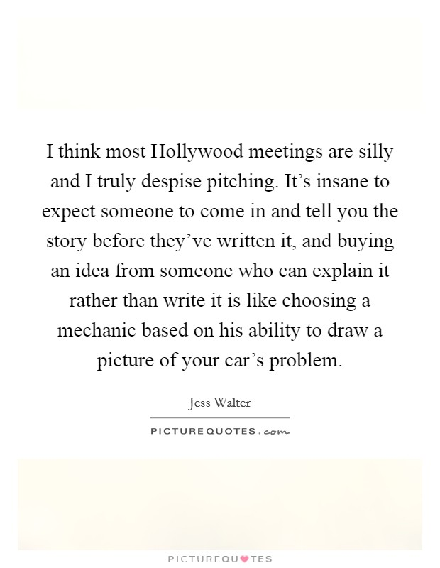 I think most Hollywood meetings are silly and I truly despise pitching. It's insane to expect someone to come in and tell you the story before they've written it, and buying an idea from someone who can explain it rather than write it is like choosing a mechanic based on his ability to draw a picture of your car's problem Picture Quote #1