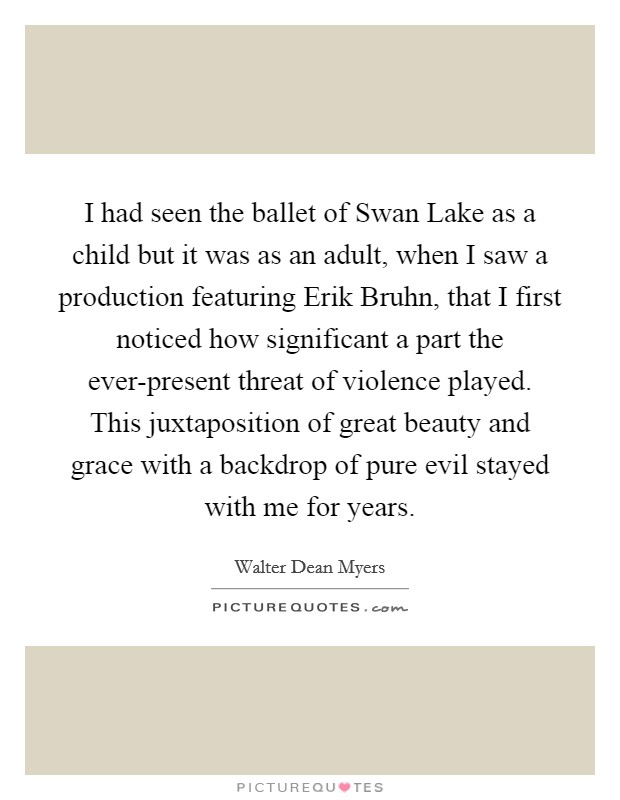 I had seen the ballet of Swan Lake as a child but it was as an adult, when I saw a production featuring Erik Bruhn, that I first noticed how significant a part the ever-present threat of violence played. This juxtaposition of great beauty and grace with a backdrop of pure evil stayed with me for years Picture Quote #1