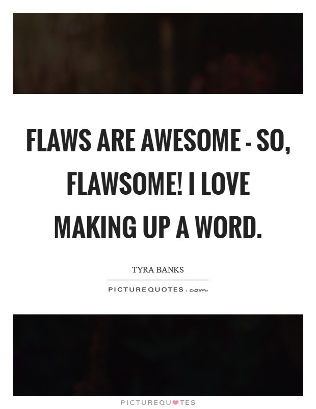 Flaws are awesome - so, flawsome! I love making up a word Picture Quote #1