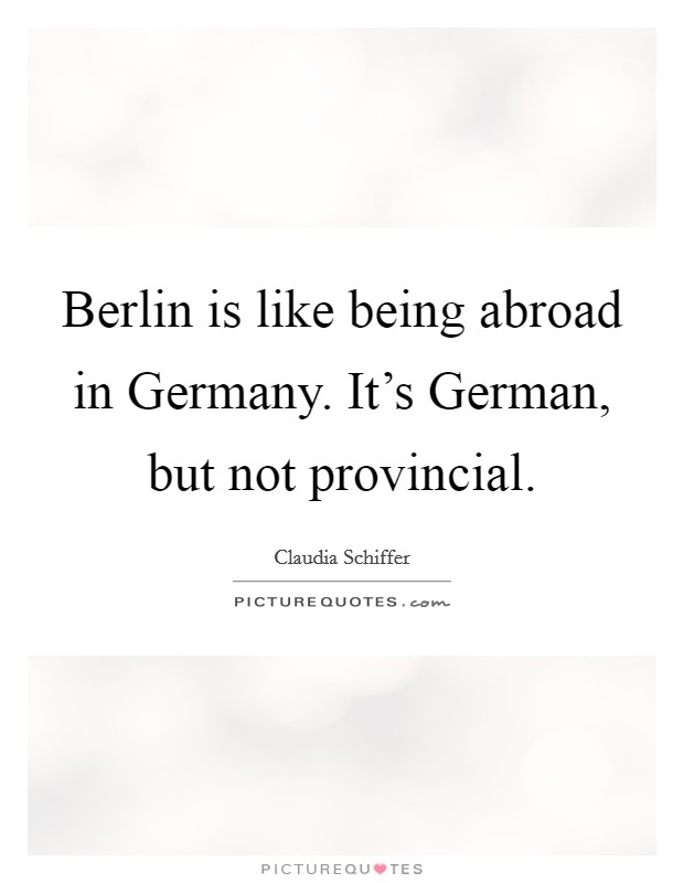 Berlin is like being abroad in Germany. It's German, but not provincial Picture Quote #1