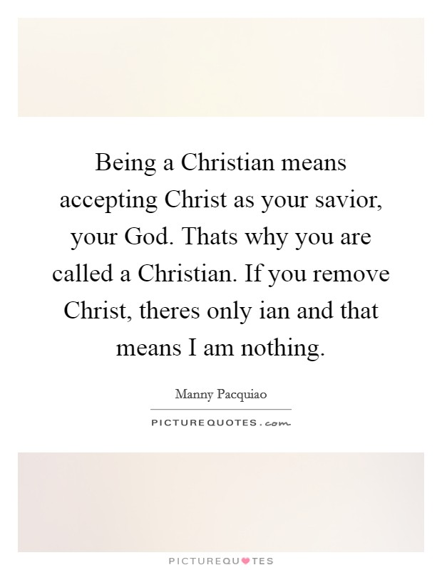 Being a Christian means accepting Christ as your savior, your God. Thats why you are called a Christian. If you remove Christ, theres only ian and that means I am nothing Picture Quote #1