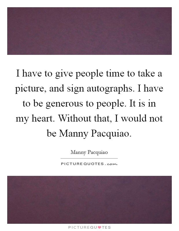 I have to give people time to take a picture, and sign autographs. I have to be generous to people. It is in my heart. Without that, I would not be Manny Pacquiao Picture Quote #1