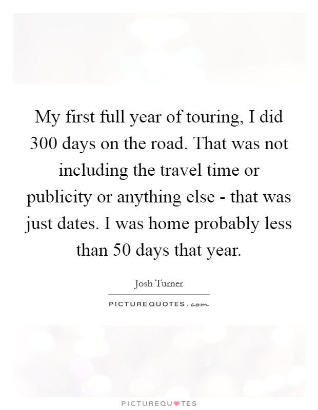 My first full year of touring, I did 300 days on the road. That was not including the travel time or publicity or anything else - that was just dates. I was home probably less than 50 days that year Picture Quote #1