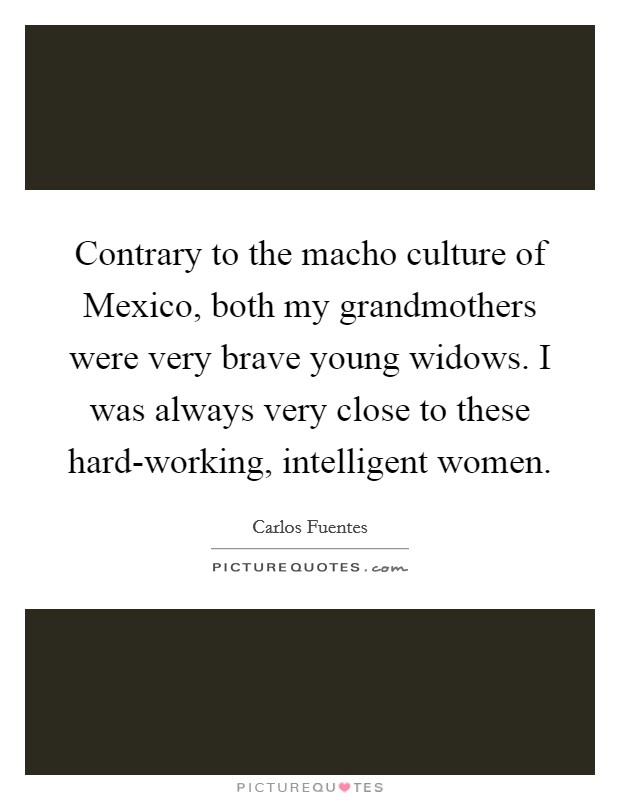 Contrary to the macho culture of Mexico, both my grandmothers were very brave young widows. I was always very close to these hard-working, intelligent women Picture Quote #1
