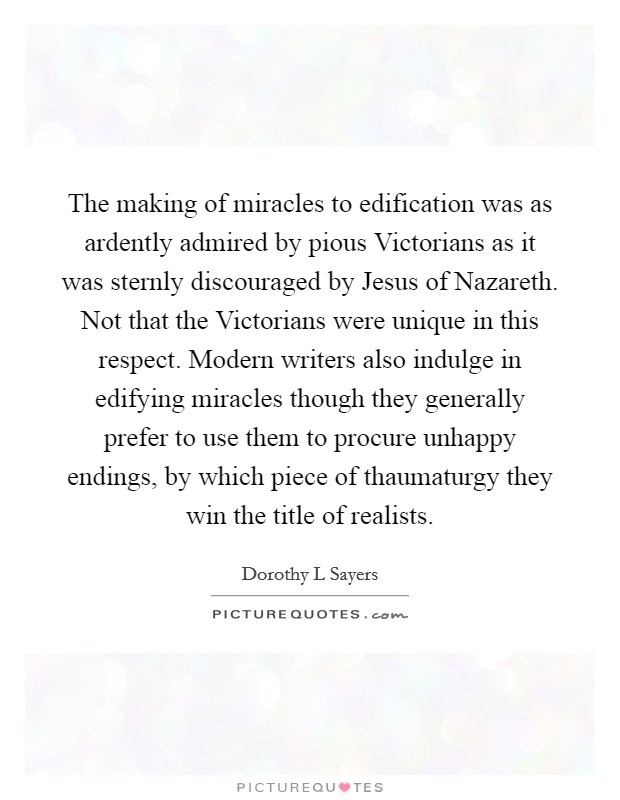 The making of miracles to edification was as ardently admired by pious Victorians as it was sternly discouraged by Jesus of Nazareth. Not that the Victorians were unique in this respect. Modern writers also indulge in edifying miracles though they generally prefer to use them to procure unhappy endings, by which piece of thaumaturgy they win the title of realists Picture Quote #1