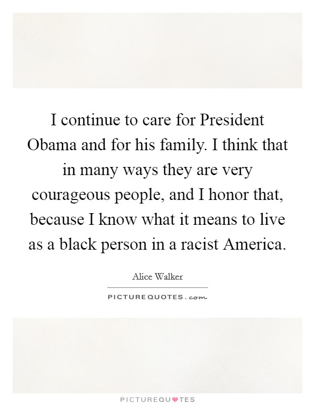 I continue to care for President Obama and for his family. I think that in many ways they are very courageous people, and I honor that, because I know what it means to live as a black person in a racist America Picture Quote #1