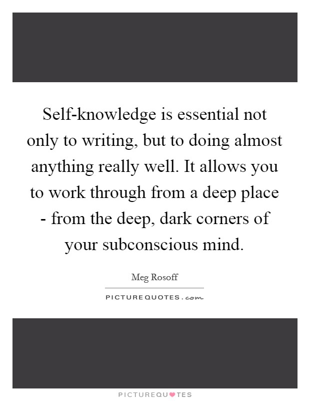 Self-knowledge is essential not only to writing, but to doing almost anything really well. It allows you to work through from a deep place - from the deep, dark corners of your subconscious mind Picture Quote #1