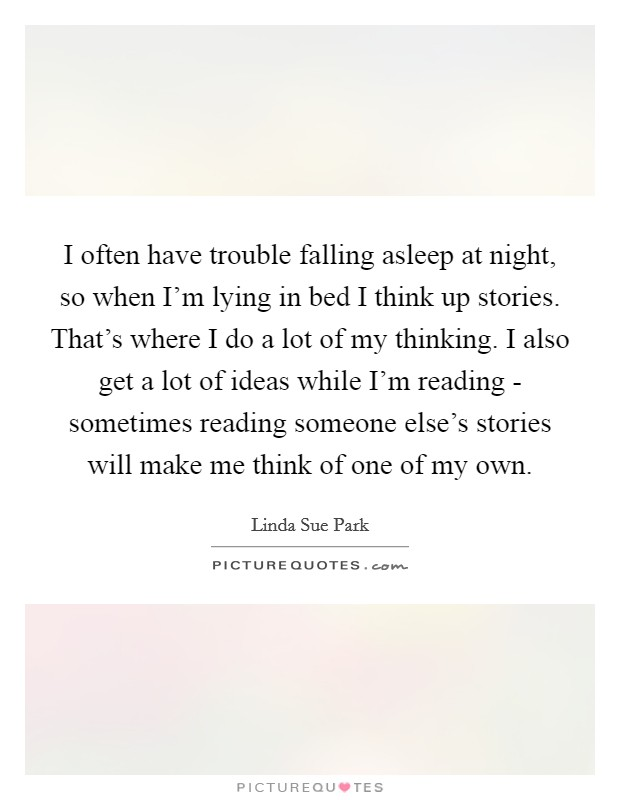 I often have trouble falling asleep at night, so when I'm lying in bed I think up stories. That's where I do a lot of my thinking. I also get a lot of ideas while I'm reading - sometimes reading someone else's stories will make me think of one of my own Picture Quote #1