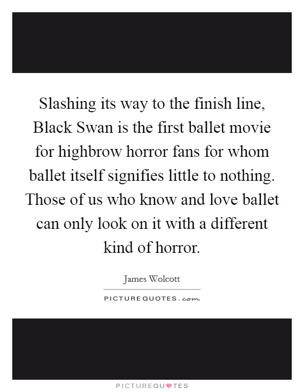 Slashing its way to the finish line, Black Swan is the first ballet movie for highbrow horror fans for whom ballet itself signifies little to nothing. Those of us who know and love ballet can only look on it with a different kind of horror Picture Quote #1