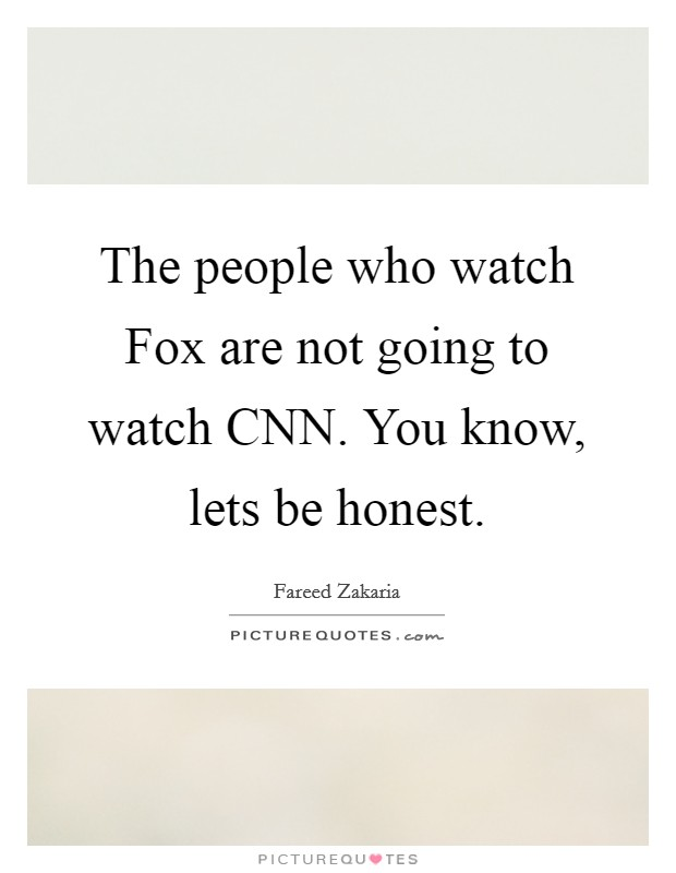 The people who watch Fox are not going to watch CNN. You know, lets be honest Picture Quote #1