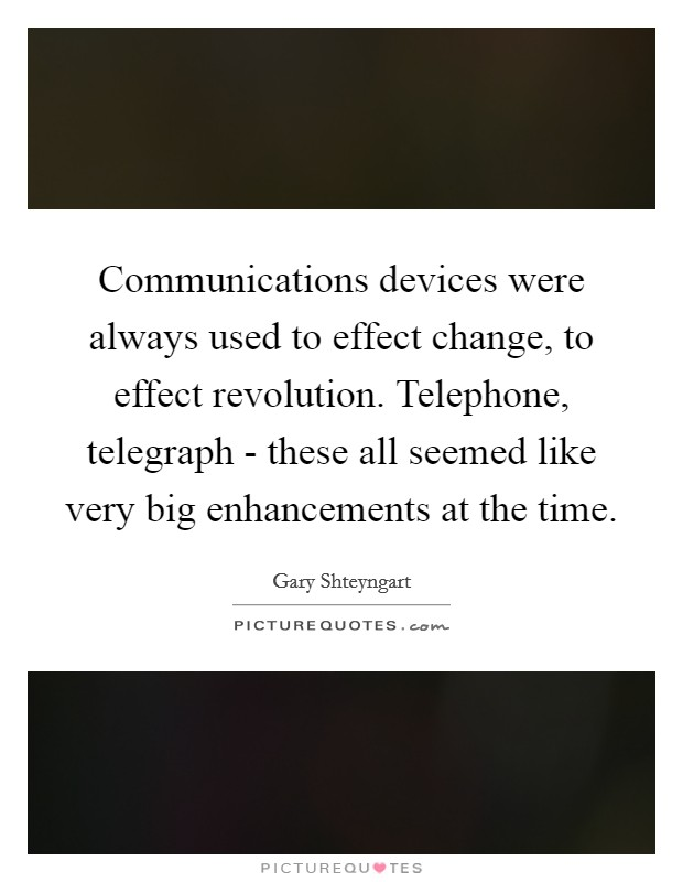 Communications devices were always used to effect change, to effect revolution. Telephone, telegraph - these all seemed like very big enhancements at the time Picture Quote #1