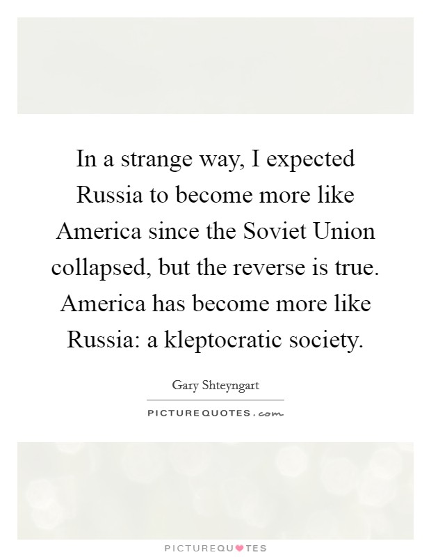 In a strange way, I expected Russia to become more like America since the Soviet Union collapsed, but the reverse is true. America has become more like Russia: a kleptocratic society Picture Quote #1