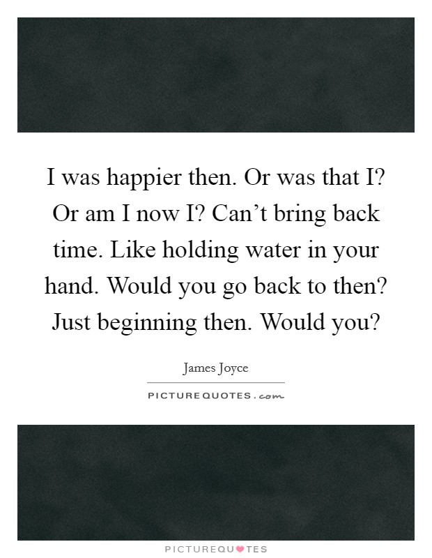 I was happier then. Or was that I? Or am I now I? Can't bring back time. Like holding water in your hand. Would you go back to then? Just beginning then. Would you? Picture Quote #1