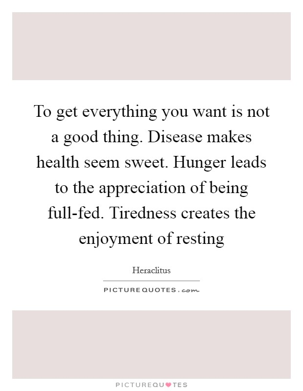 To get everything you want is not a good thing. Disease makes health seem sweet. Hunger leads to the appreciation of being full-fed. Tiredness creates the enjoyment of resting Picture Quote #1