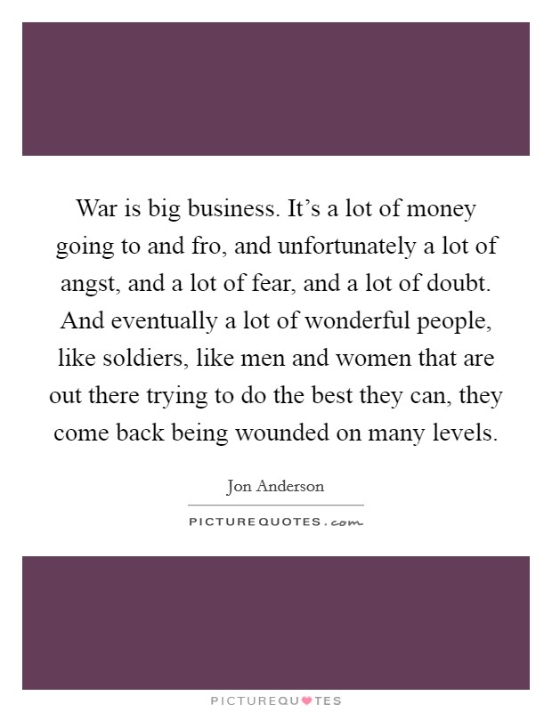 War is big business. It's a lot of money going to and fro, and unfortunately a lot of angst, and a lot of fear, and a lot of doubt. And eventually a lot of wonderful people, like soldiers, like men and women that are out there trying to do the best they can, they come back being wounded on many levels Picture Quote #1