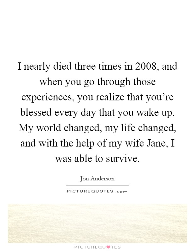 I nearly died three times in 2008, and when you go through those experiences, you realize that you're blessed every day that you wake up. My world changed, my life changed, and with the help of my wife Jane, I was able to survive Picture Quote #1
