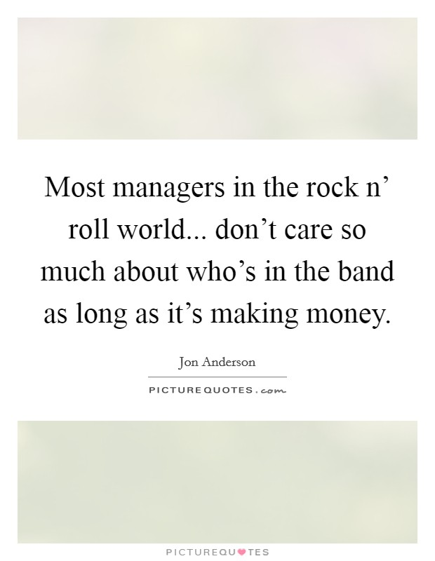 Most managers in the rock n' roll world... don't care so much about who's in the band as long as it's making money Picture Quote #1
