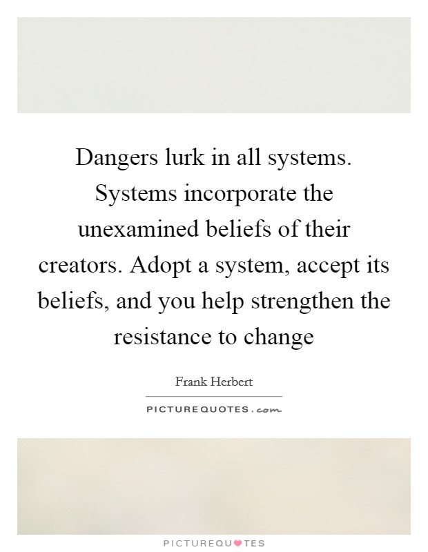 Dangers lurk in all systems. Systems incorporate the unexamined beliefs of their creators. Adopt a system, accept its beliefs, and you help strengthen the resistance to change Picture Quote #1
