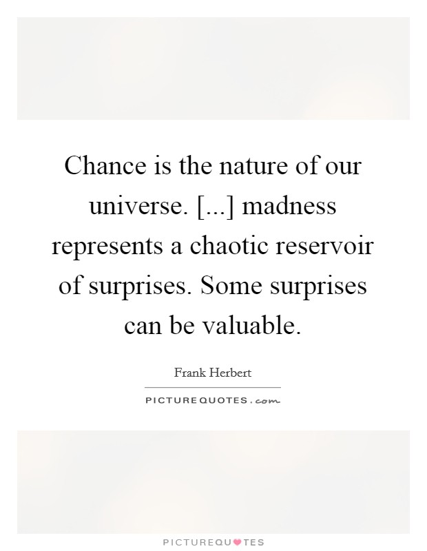 Chance is the nature of our universe. [...] madness represents a chaotic reservoir of surprises. Some surprises can be valuable Picture Quote #1