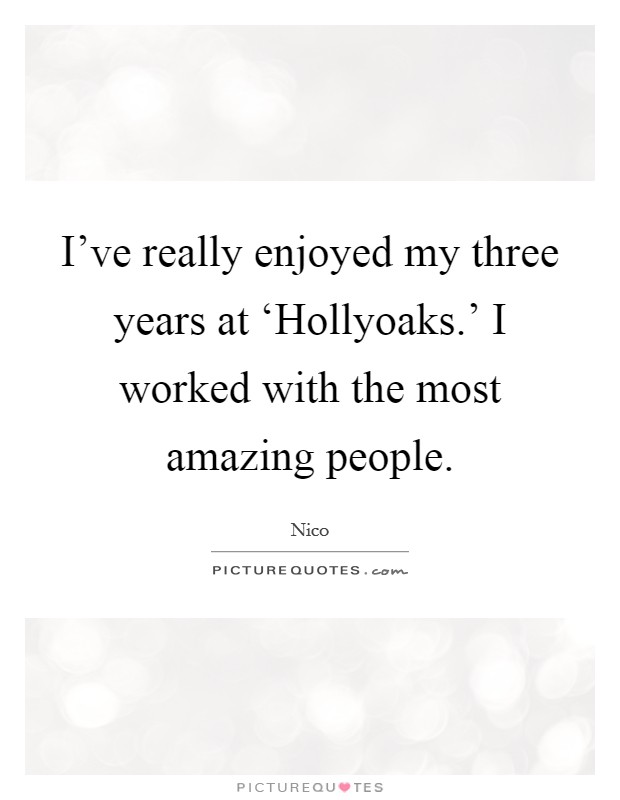 I've really enjoyed my three years at 'Hollyoaks.' I worked with the most amazing people Picture Quote #1