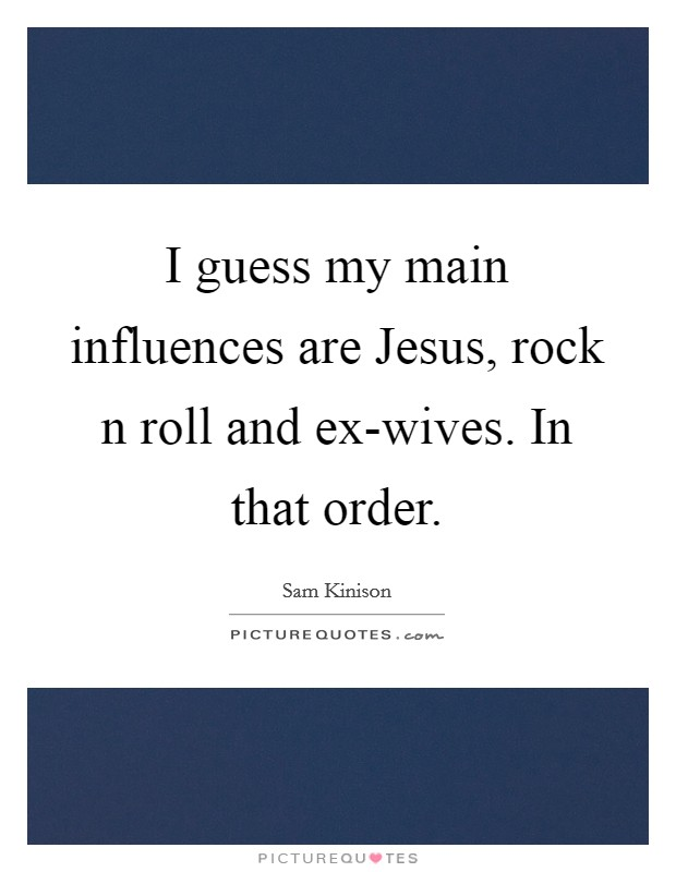 I guess my main influences are Jesus, rock n roll and ex-wives. In that order Picture Quote #1