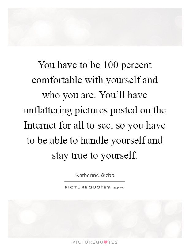You have to be 100 percent comfortable with yourself and who you are. You'll have unflattering pictures posted on the Internet for all to see, so you have to be able to handle yourself and stay true to yourself Picture Quote #1