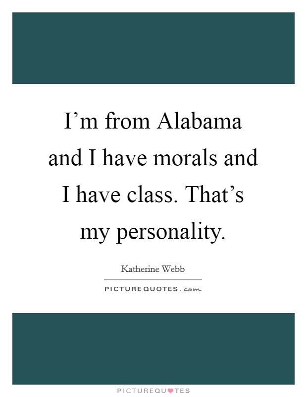 I'm from Alabama and I have morals and I have class. That's my personality Picture Quote #1