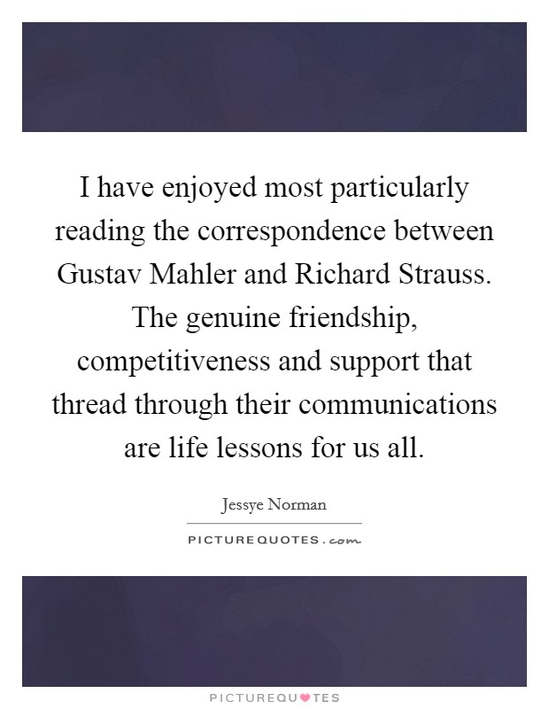 I have enjoyed most particularly reading the correspondence between Gustav Mahler and Richard Strauss. The genuine friendship, competitiveness and support that thread through their communications are life lessons for us all Picture Quote #1
