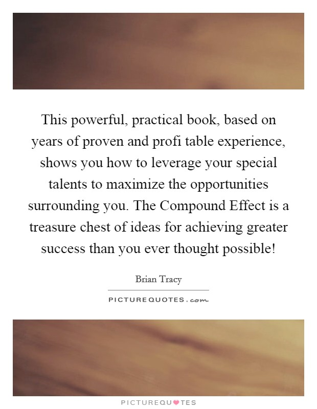 This powerful, practical book, based on years of proven and profi table experience, shows you how to leverage your special talents to maximize the opportunities surrounding you. The Compound Effect is a treasure chest of ideas for achieving greater success than you ever thought possible! Picture Quote #1