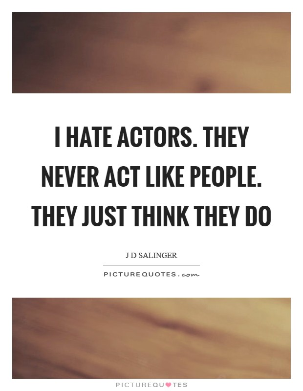 I hate actors. They never act like people. They just think they do Picture Quote #1