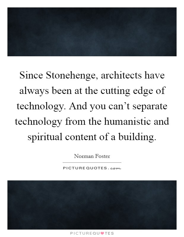 Since Stonehenge, architects have always been at the cutting edge of technology. And you can't separate technology from the humanistic and spiritual content of a building Picture Quote #1