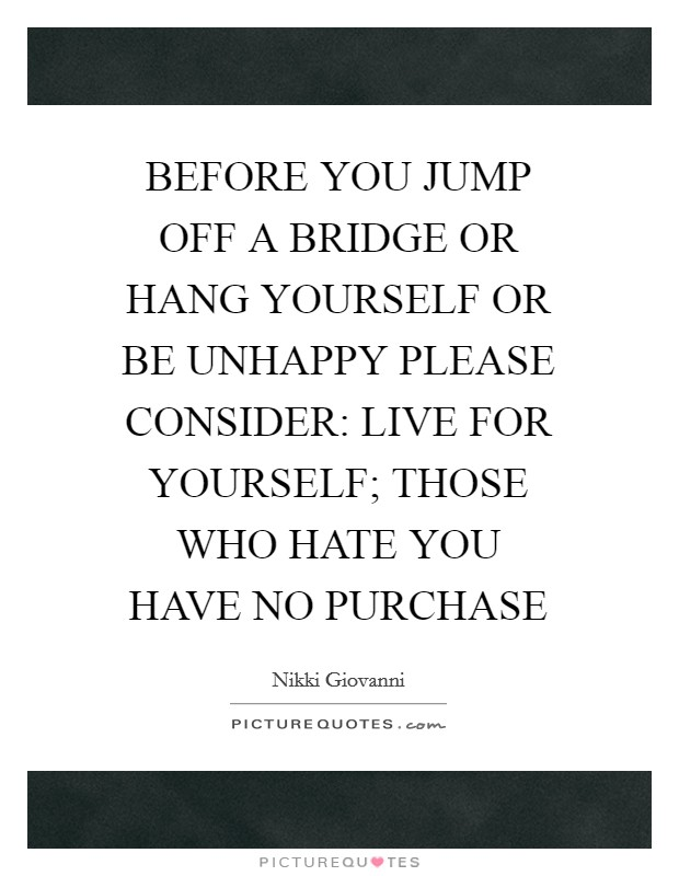 BEFORE YOU JUMP OFF A BRIDGE OR HANG YOURSELF OR BE UNHAPPY PLEASE CONSIDER: LIVE FOR YOURSELF; THOSE WHO HATE YOU HAVE NO PURCHASE Picture Quote #1