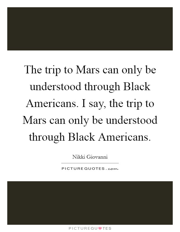 The trip to Mars can only be understood through Black Americans. I say, the trip to Mars can only be understood through Black Americans Picture Quote #1