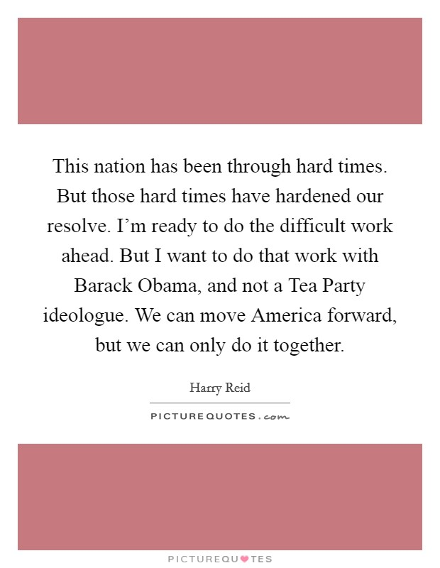 This nation has been through hard times. But those hard times have hardened our resolve. I'm ready to do the difficult work ahead. But I want to do that work with Barack Obama, and not a Tea Party ideologue. We can move America forward, but we can only do it together Picture Quote #1